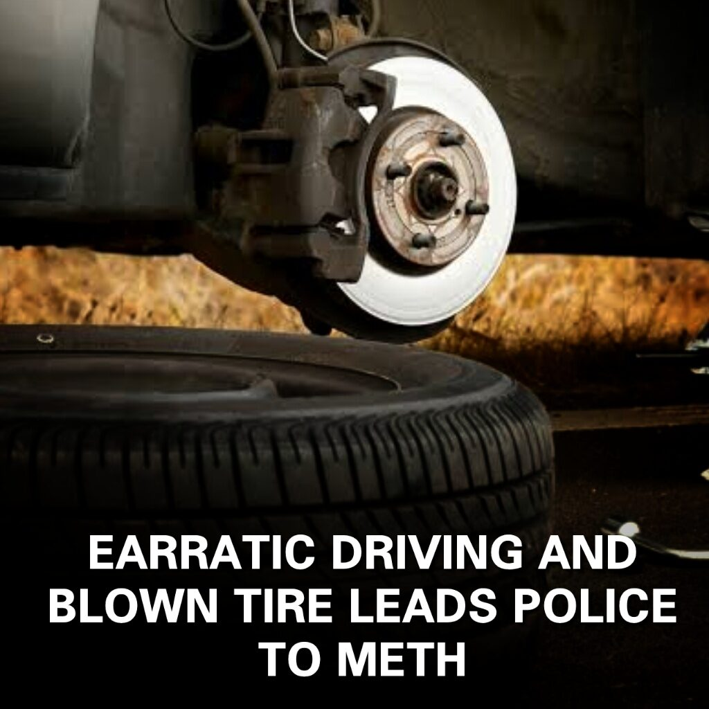 ERRATIC DRIVING AND A FLAT TIRE LEADS TO METH BUST