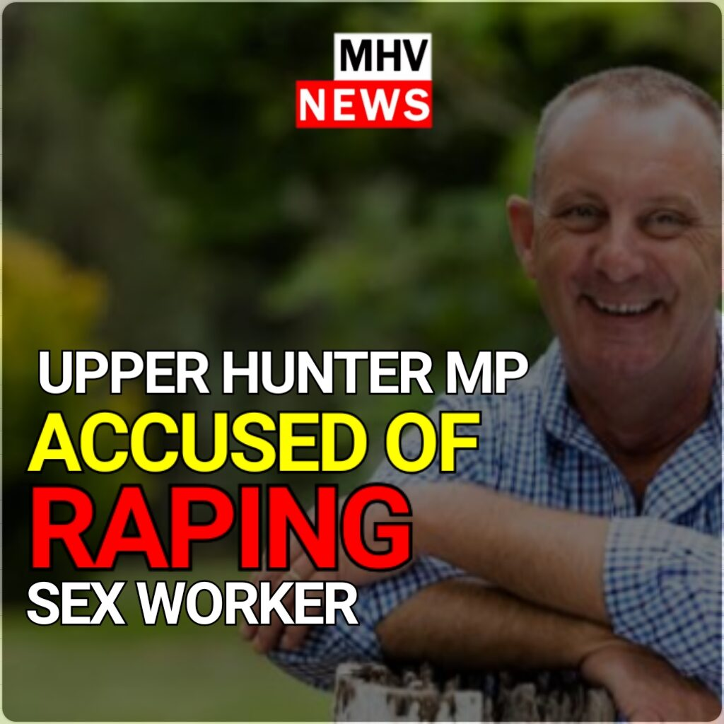 UPPER HUNTER MP ACCUSED OF SEXUAL ASSAULTING A SEX WORKER